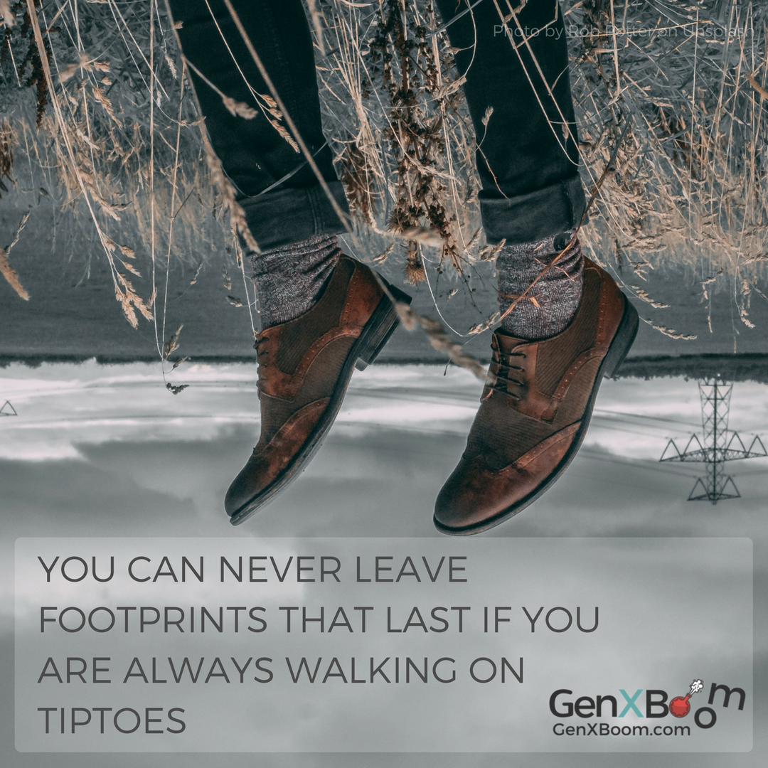 You can never leave footprints that last if you are always walking on tiptoes